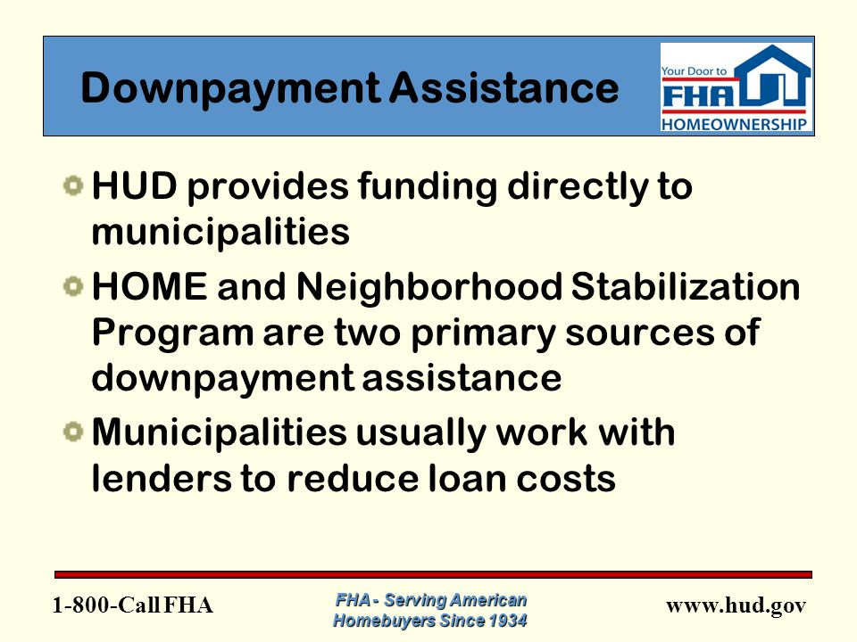 FHA Downpayment Assistance HUD provides funding directly to municipalities HOME and Neighborhood Stabilization Program are two primary sources of downpayment assistance Municipalities usually work with lenders to reduce loan costs FHA - Serving American Homebuyers Since 1934