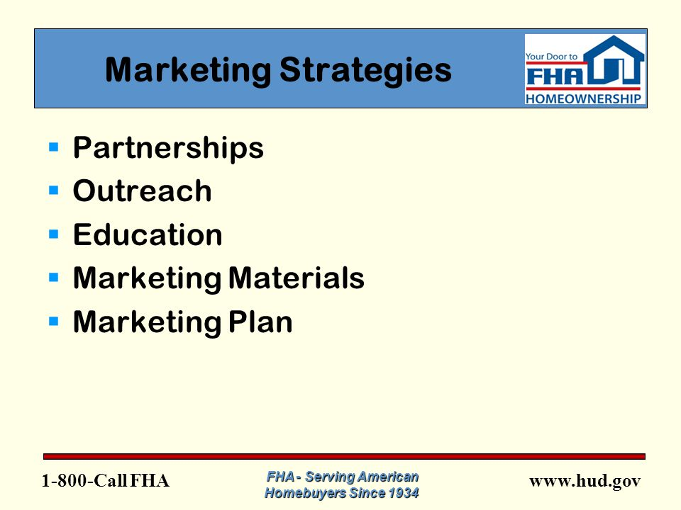 FHA Marketing Strategies  Partnerships  Outreach  Education  Marketing Materials  Marketing Plan FHA - Serving American Homebuyers Since 1934