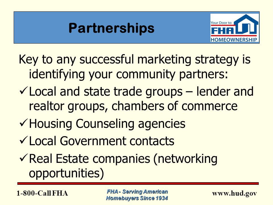 FHA Partnerships Key to any successful marketing strategy is identifying your community partners: Local and state trade groups – lender and realtor groups, chambers of commerce Housing Counseling agencies Local Government contacts Real Estate companies (networking opportunities) FHA - Serving American Homebuyers Since 1934