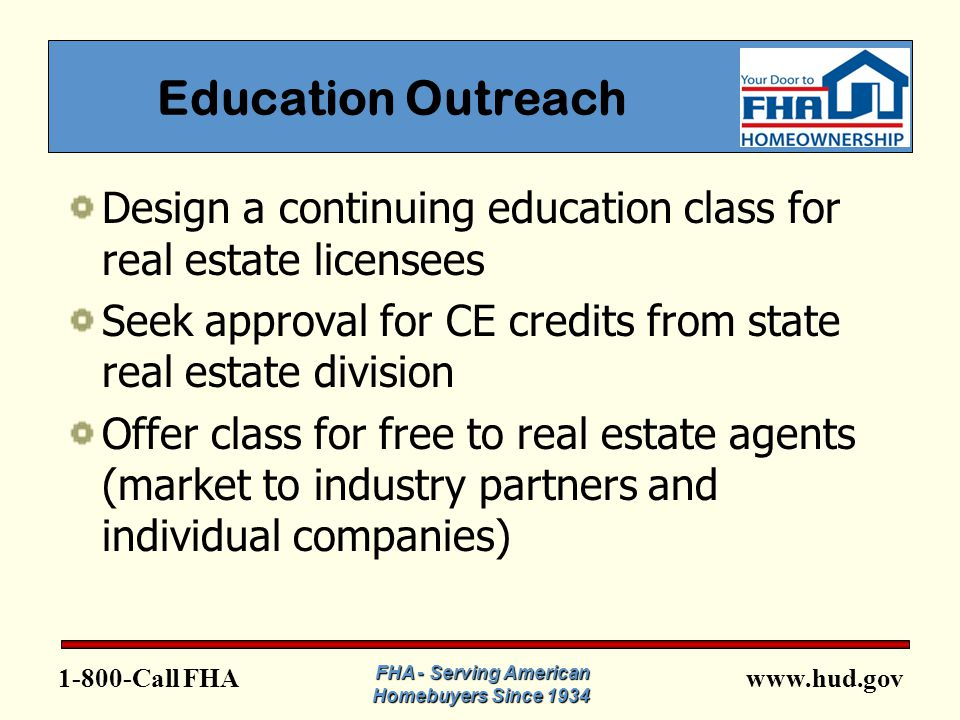 FHA Education Outreach Design a continuing education class for real estate licensees Seek approval for CE credits from state real estate division Offer class for free to real estate agents (market to industry partners and individual companies) FHA - Serving American Homebuyers Since 1934