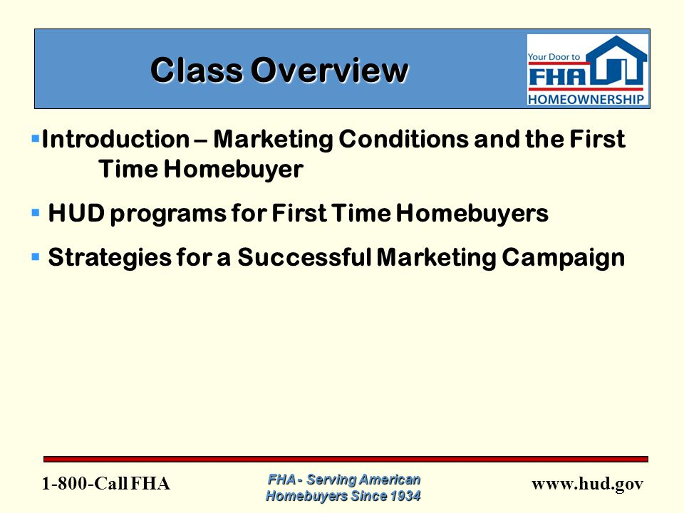 FHA FHA - Serving American Homebuyers Since 1934 Class Overview  Introduction – Marketing Conditions and the First Time Homebuyer  HUD programs for First Time Homebuyers  Strategies for a Successful Marketing Campaign
