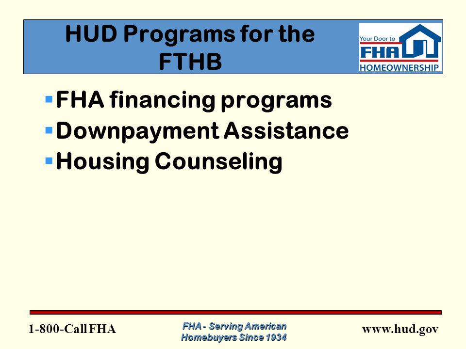 FHA FHA - Serving American Homebuyers Since 1934 HUD Programs for the FTHB  FHA financing programs  Downpayment Assistance  Housing Counseling
