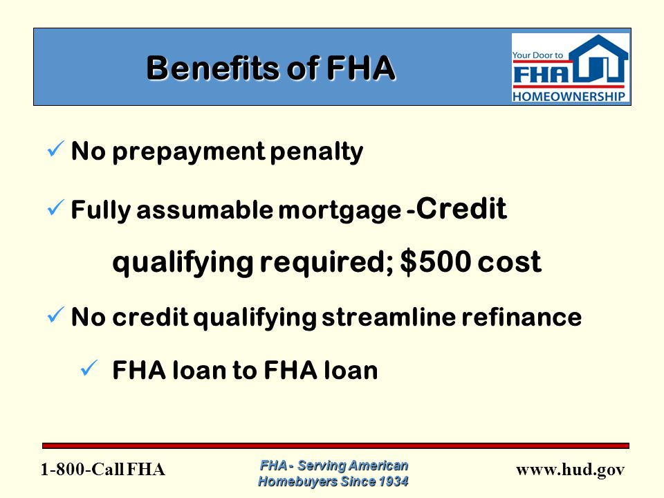 FHA FHA - Serving American Homebuyers Since 1934 Benefits of FHA No prepayment penalty Fully assumable mortgage - Credit qualifying required; $500 cost No credit qualifying streamline refinance FHA loan to FHA loan