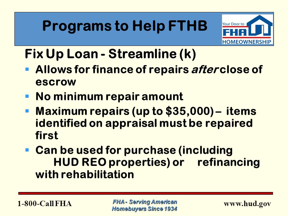 FHA FHA - Serving American Homebuyers Since 1934 Programs to Help FTHB Fix Up Loan - Streamline (k)  Allows for finance of repairs after close of escrow  No minimum repair amount  Maximum repairs (up to $35,000) – items identified on appraisal must be repaired first  Can be used for purchase (including HUD REO properties) or refinancing with rehabilitation