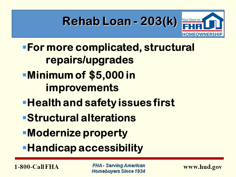 FHA FHA - Serving American Homebuyers Since 1934 Rehab Loan - 203(k) Rehab Loan - 203(k)  For more complicated, structural repairs/upgrades  Minimum of $5,000 in improvements  Health and safety issues first  Structural alterations  Modernize property  Handicap accessibility