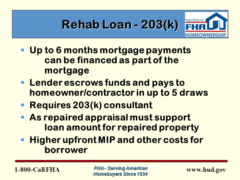 FHA FHA - Serving American Homebuyers Since 1934 Rehab Loan - 203(k)  Up to 6 months mortgage payments can be financed as part of the mortgage  Lender escrows funds and pays to homeowner/contractor in up to 5 draws  Requires 203(k) consultant  As repaired appraisal must support loan amount for repaired property  Higher upfront MIP and other costs for borrower