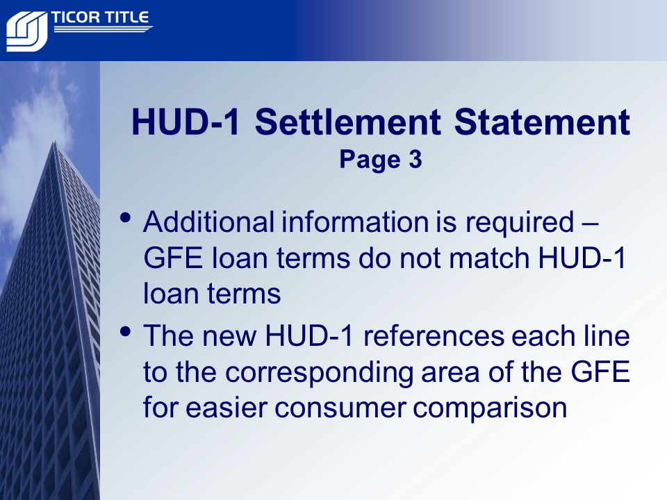 HUD-1 Settlement Statement Page 3 Additional information is required – GFE loan terms do not match HUD-1 loan terms The new HUD-1 references each line to the corresponding area of the GFE for easier consumer comparison