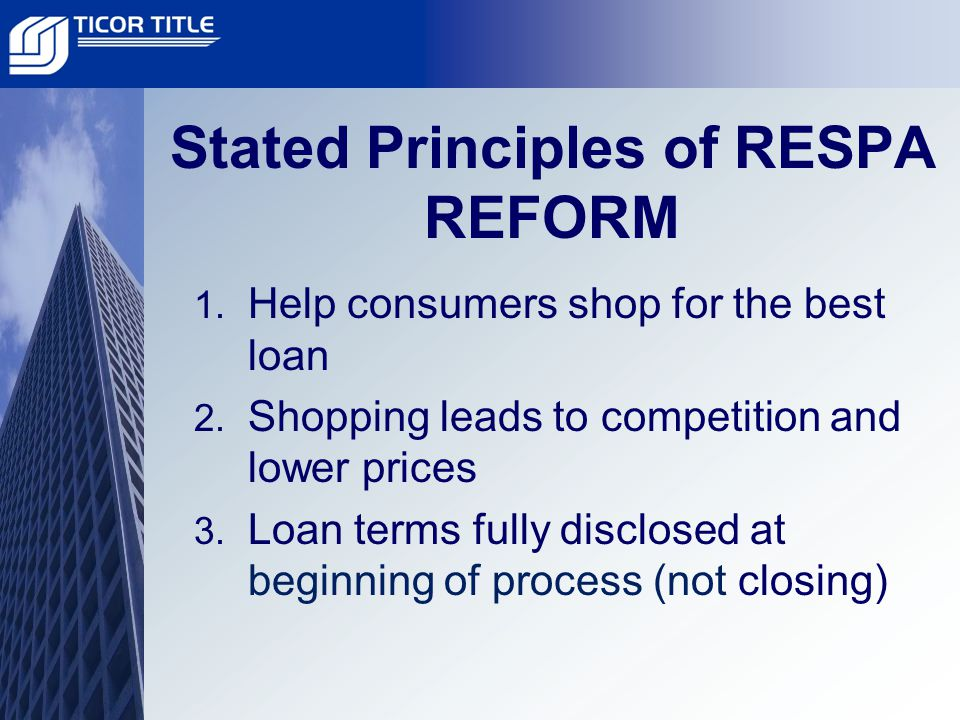 Stated Principles of RESPA REFORM 1. Help consumers shop for the best loan 2.