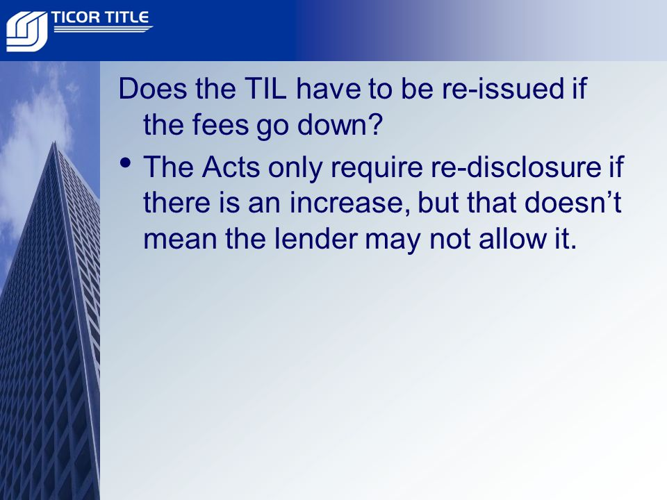 Does the TIL have to be re-issued if the fees go down.
