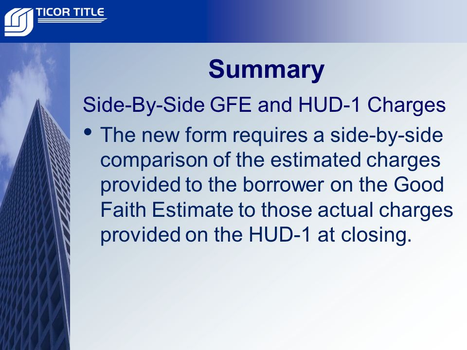 Summary Side-By-Side GFE and HUD-1 Charges The new form requires a side-by-side comparison of the estimated charges provided to the borrower on the Good Faith Estimate to those actual charges provided on the HUD-1 at closing.