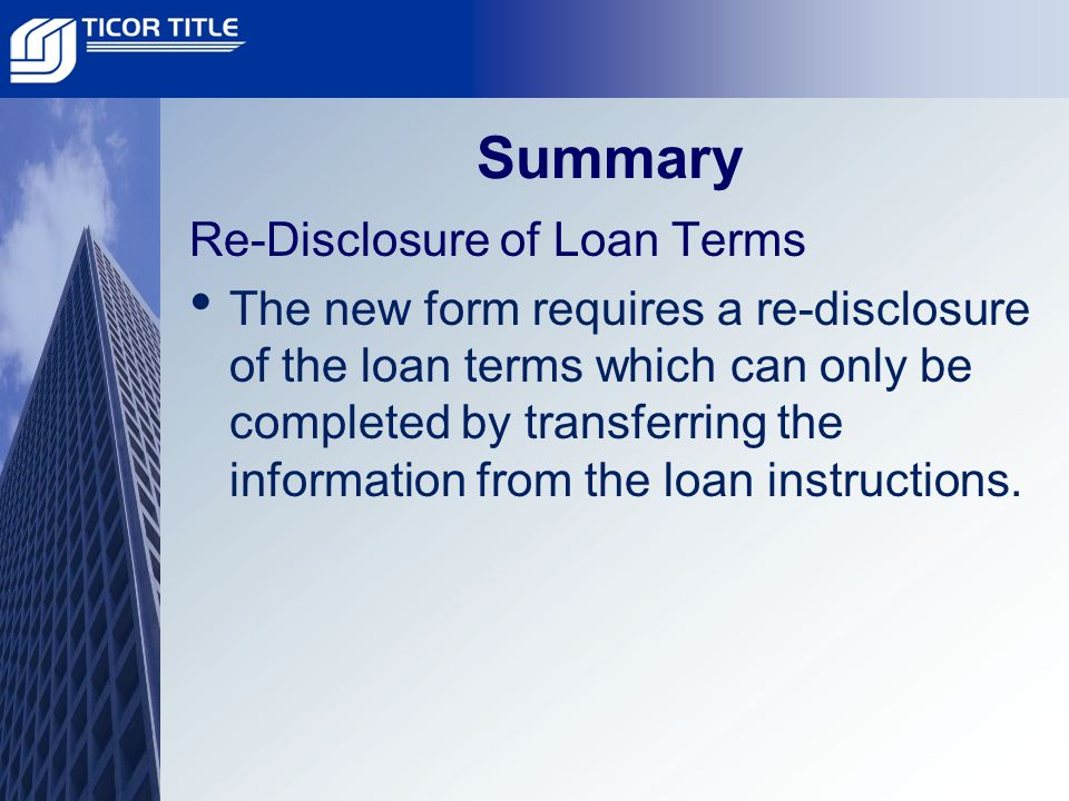 Summary Re-Disclosure of Loan Terms The new form requires a re-disclosure of the loan terms which can only be completed by transferring the information from the loan instructions.