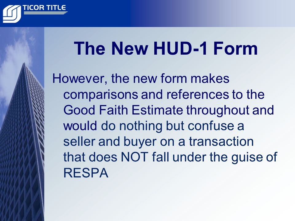 The New HUD-1 Form However, the new form makes comparisons and references to the Good Faith Estimate throughout and would do nothing but confuse a seller and buyer on a transaction that does NOT fall under the guise of RESPA
