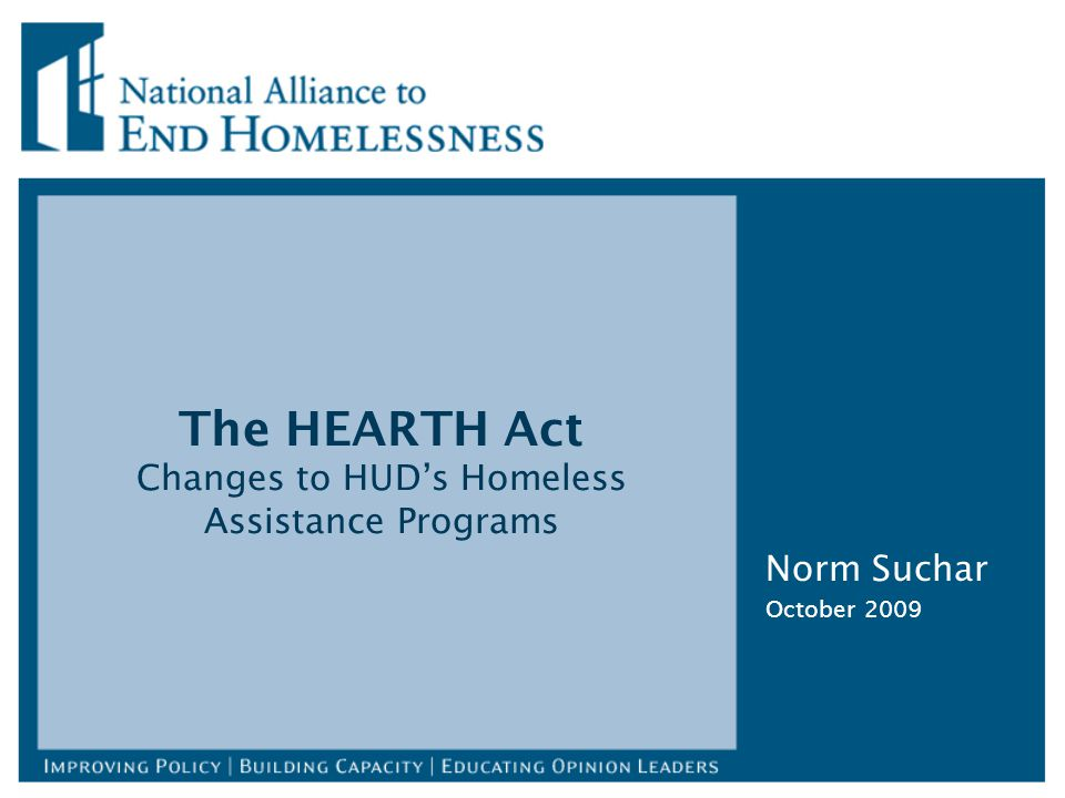 The HEARTH Act Changes to HUD's Homeless Assistance Programs Norm Suchar October 2009