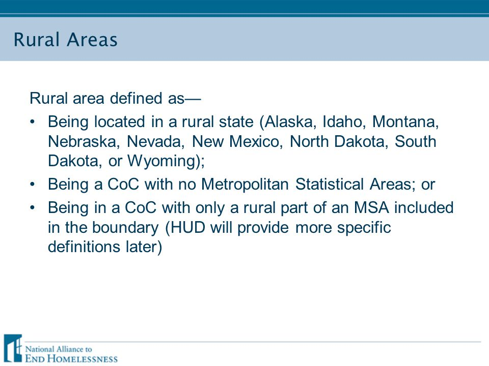 Rural Areas Rural area defined as— Being located in a rural state (Alaska, Idaho, Montana, Nebraska, Nevada, New Mexico, North Dakota, South Dakota, or Wyoming); Being a CoC with no Metropolitan Statistical Areas; or Being in a CoC with only a rural part of an MSA included in the boundary (HUD will provide more specific definitions later)