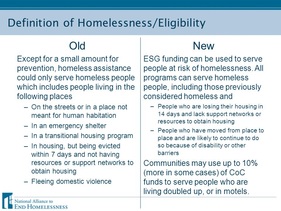 Definition of Homelessness/Eligibility Old Except for a small amount for prevention, homeless assistance could only serve homeless people which includes people living in the following places –On the streets or in a place not meant for human habitation –In an emergency shelter –In a transitional housing program –In housing, but being evicted within 7 days and not having resources or support networks to obtain housing –Fleeing domestic violence New ESG funding can be used to serve people at risk of homelessness.