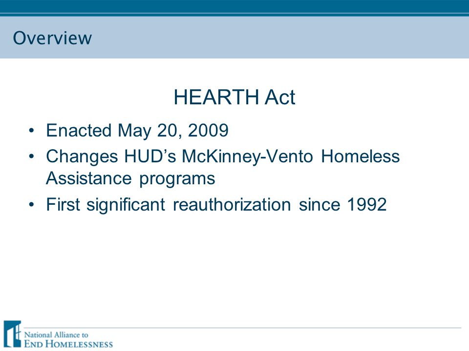 Overview HEARTH Act Enacted May 20, 2009 Changes HUD's McKinney-Vento Homeless Assistance programs First significant reauthorization since 1992