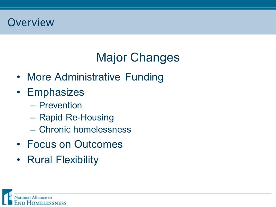 Overview Major Changes More Administrative Funding Emphasizes –Prevention –Rapid Re-Housing –Chronic homelessness Focus on Outcomes Rural Flexibility