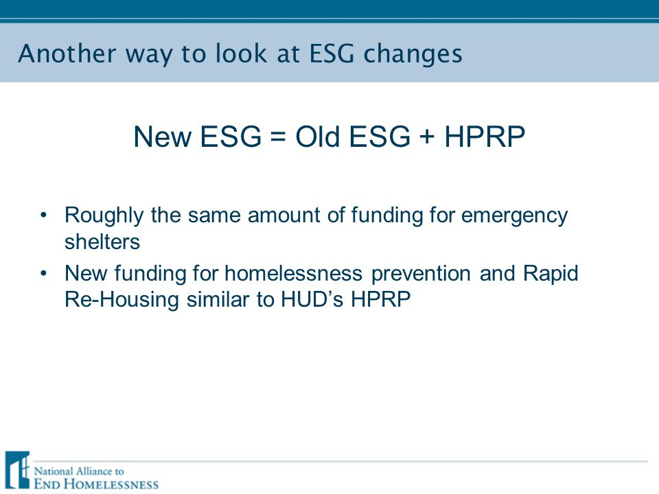 Another way to look at ESG changes New ESG = Old ESG + HPRP Roughly the same amount of funding for emergency shelters New funding for homelessness prevention and Rapid Re-Housing similar to HUD's HPRP