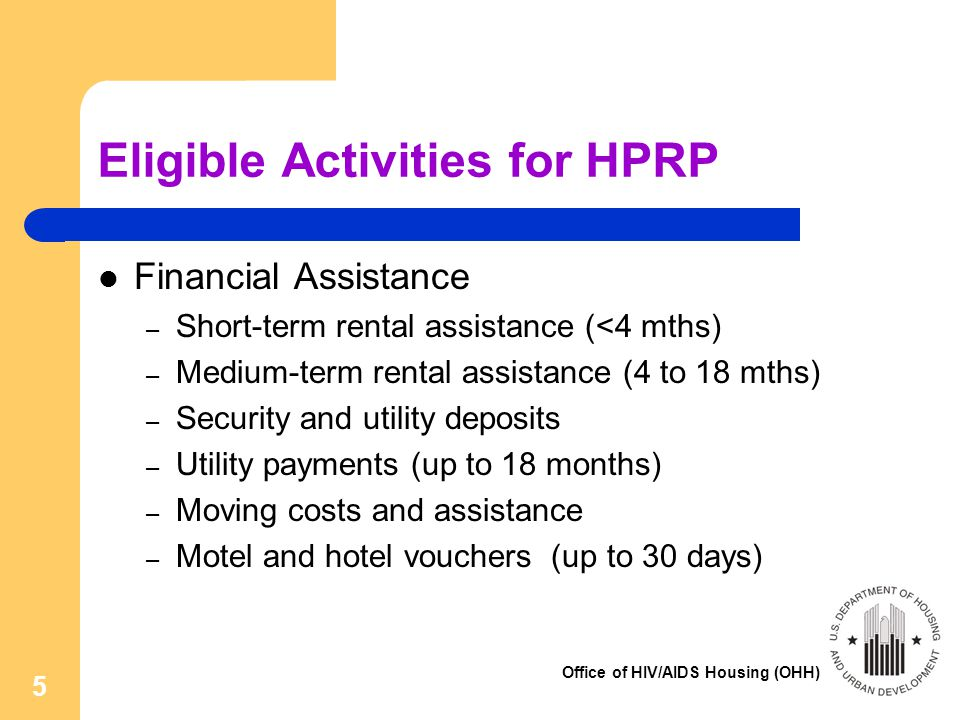 Office of HIV/AIDS Housing (OHH) 5 Eligible Activities for HPRP Financial Assistance – Short-term rental assistance (<4 mths) – Medium-term rental assistance (4 to 18 mths) – Security and utility deposits – Utility payments (up to 18 months) – Moving costs and assistance – Motel and hotel vouchers (up to 30 days)