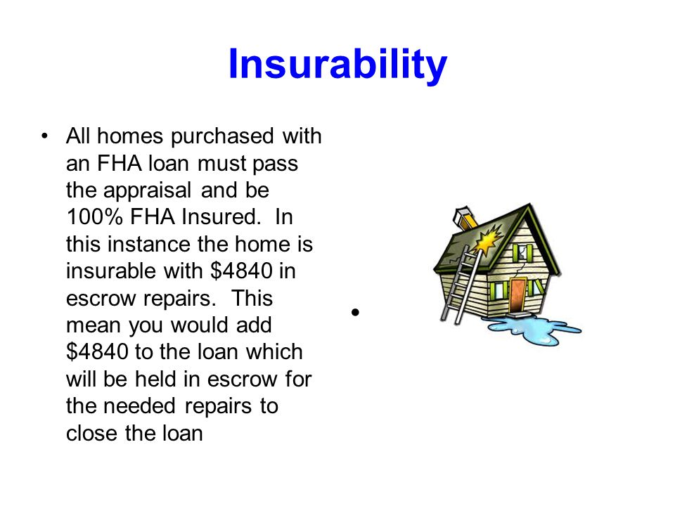 Insurability All homes purchased with an FHA loan must pass the appraisal and be 100% FHA Insured.