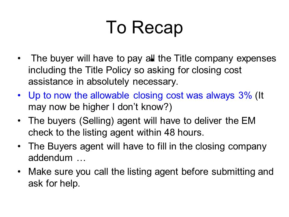 To Recap The buyer will have to pay all the Title company expenses including the Title Policy so asking for closing cost assistance in absolutely necessary.