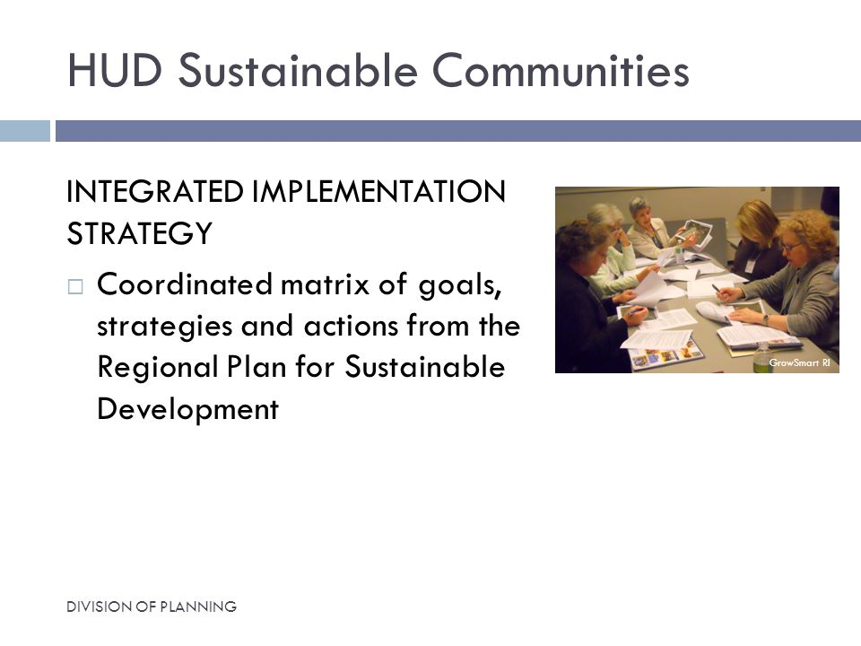 HUD Sustainable Communities INTEGRATED IMPLEMENTATION STRATEGY  Coordinated matrix of goals, strategies and actions from the Regional Plan for Sustainable Development DIVISION OF PLANNING GrowSmart RI