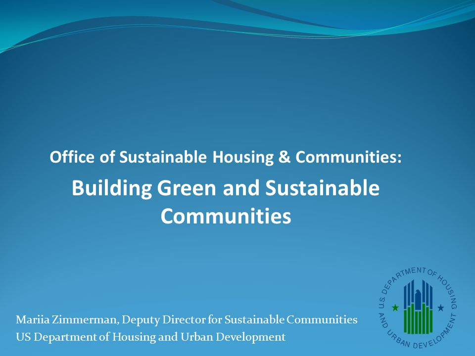Office of Sustainable Housing & Communities: Building Green and Sustainable Communities Mariia Zimmerman, Deputy Director for Sustainable Communities US Department of Housing and Urban Development