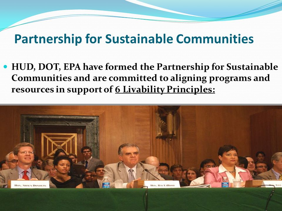 Partnership for Sustainable Communities HUD, DOT, EPA have formed the Partnership for Sustainable Communities and are committed to aligning programs and resources in support of 6 Livability Principles: