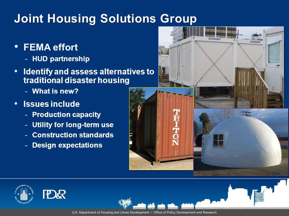 Joint Housing Solutions Group FEMA effort -HUD partnership Identify and assess alternatives to traditional disaster housing -What is new.