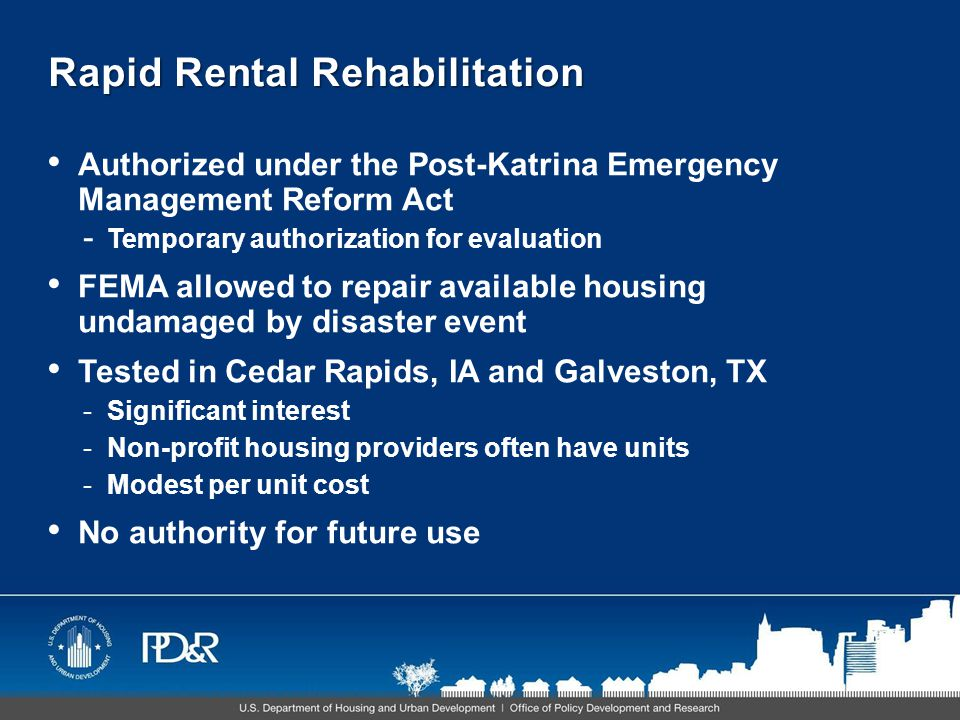 Rapid Rental Rehabilitation Authorized under the Post-Katrina Emergency Management Reform Act - Temporary authorization for evaluation FEMA allowed to repair available housing undamaged by disaster event Tested in Cedar Rapids, IA and Galveston, TX -Significant interest -Non-profit housing providers often have units -Modest per unit cost No authority for future use
