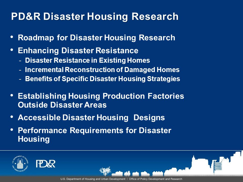 PD&R Disaster Housing Research Roadmap for Disaster Housing Research Enhancing Disaster Resistance -Disaster Resistance in Existing Homes -Incremental Reconstruction of Damaged Homes -Benefits of Specific Disaster Housing Strategies Establishing Housing Production Factories Outside Disaster Areas Accessible Disaster Housing Designs Performance Requirements for Disaster Housing