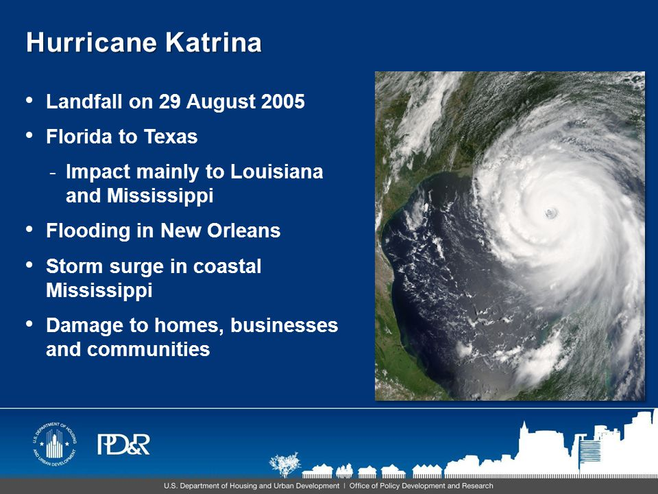 Hurricane Katrina Landfall on 29 August 2005 Florida to Texas -Impact mainly to Louisiana and Mississippi Flooding in New Orleans Storm surge in coastal Mississippi Damage to homes, businesses and communities