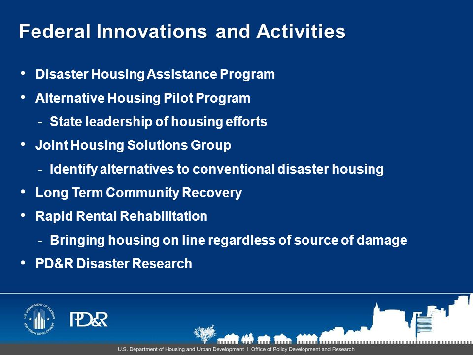 Federal Innovations and Activities Disaster Housing Assistance Program Alternative Housing Pilot Program -State leadership of housing efforts Joint Housing Solutions Group -Identify alternatives to conventional disaster housing Long Term Community Recovery Rapid Rental Rehabilitation -Bringing housing on line regardless of source of damage PD&R Disaster Research