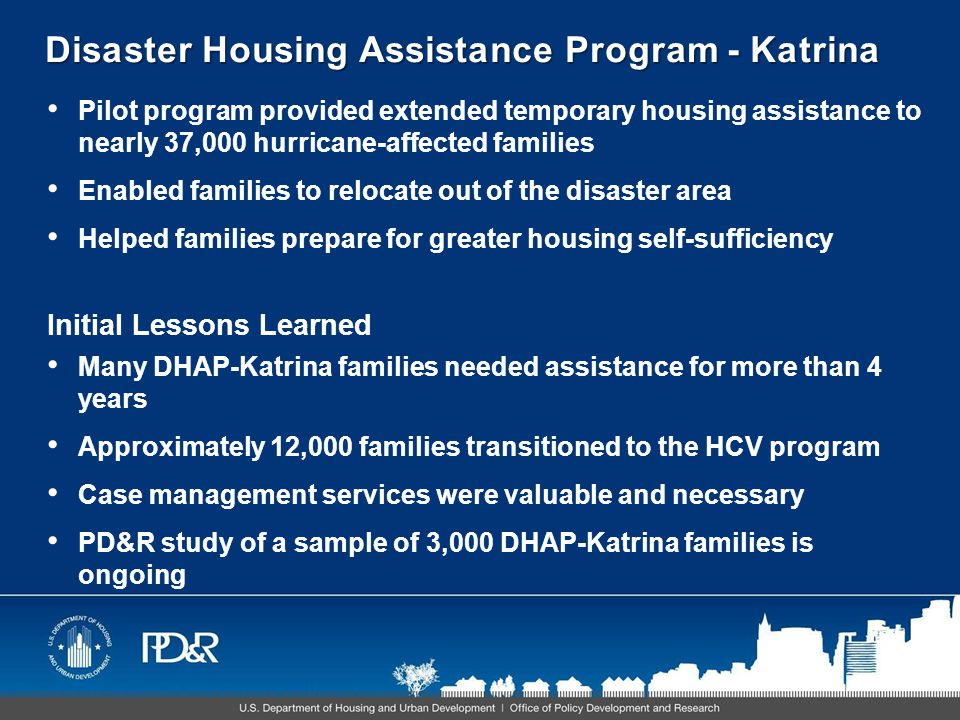 Disaster Housing Assistance Program - Katrina Pilot program provided extended temporary housing assistance to nearly 37,000 hurricane-affected families Enabled families to relocate out of the disaster area Helped families prepare for greater housing self-sufficiency Initial Lessons Learned Many DHAP-Katrina families needed assistance for more than 4 years Approximately 12,000 families transitioned to the HCV program Case management services were valuable and necessary PD&R study of a sample of 3,000 DHAP-Katrina families is ongoing