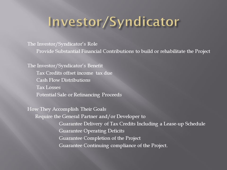 The Investor/Syndicator's Role Provide Substantial Financial Contributions to build or rehabilitate the Project The Investor/Syndicator's Benefit Tax Credits offset income tax due Cash Flow Distributions Tax Losses Potential Sale or Refinancing Proceeds How They Accomplish Their Goals Require the General Partner and/or Developer to Guarantee Delivery of Tax Credits Including a Lease-up Schedule Guarantee Operating Deficits Guarantee Completion of the Project Guarantee Continuing compliance of the Project.