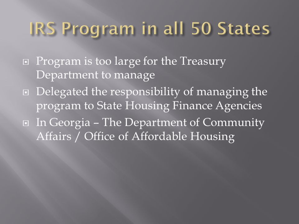  Program is too large for the Treasury Department to manage  Delegated the responsibility of managing the program to State Housing Finance Agencies  In Georgia – The Department of Community Affairs / Office of Affordable Housing