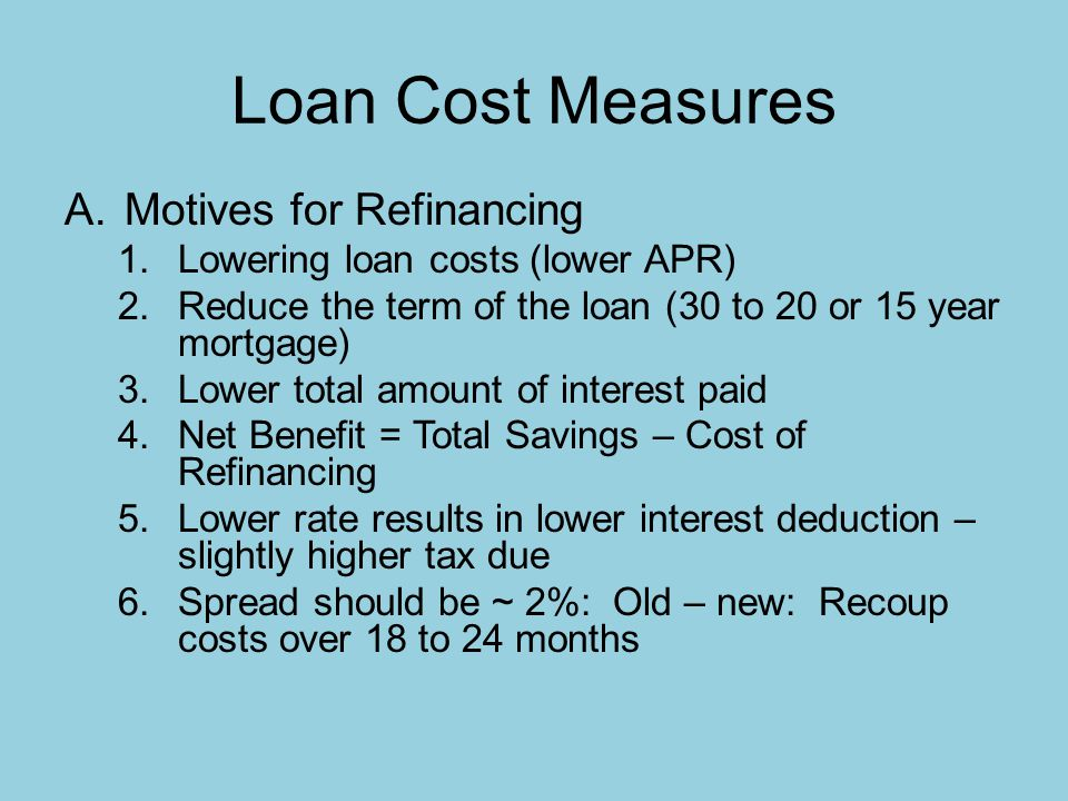 Loan Cost Measures A.Motives for Refinancing 1.Lowering loan costs (lower APR) 2.Reduce the term of the loan (30 to 20 or 15 year mortgage) 3.Lower total amount of interest paid 4.Net Benefit = Total Savings – Cost of Refinancing 5.Lower rate results in lower interest deduction – slightly higher tax due 6.Spread should be ~ 2%: Old – new: Recoup costs over 18 to 24 months