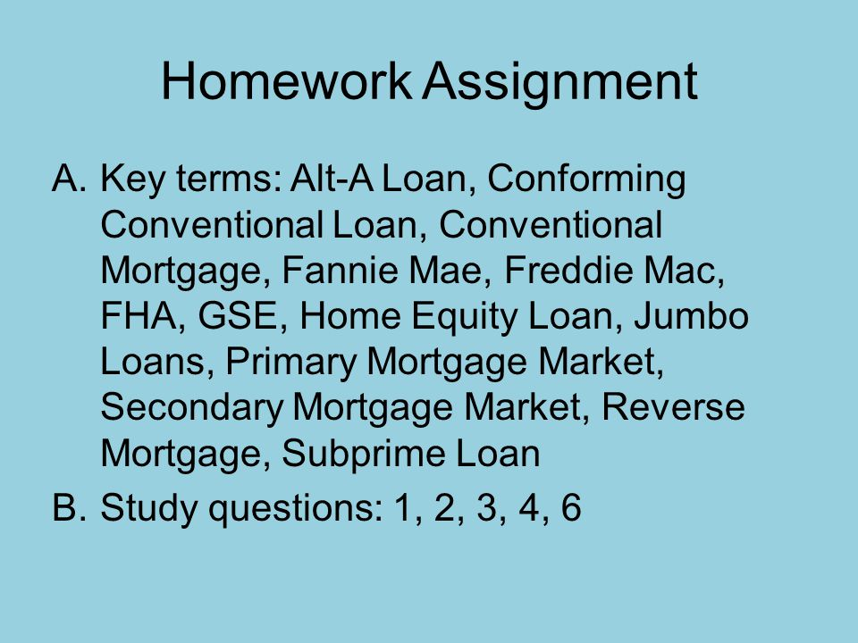 Homework Assignment A.Key terms: Alt-A Loan, Conforming Conventional Loan, Conventional Mortgage, Fannie Mae, Freddie Mac, FHA, GSE, Home Equity Loan, Jumbo Loans, Primary Mortgage Market, Secondary Mortgage Market, Reverse Mortgage, Subprime Loan B.Study questions: 1, 2, 3, 4, 6