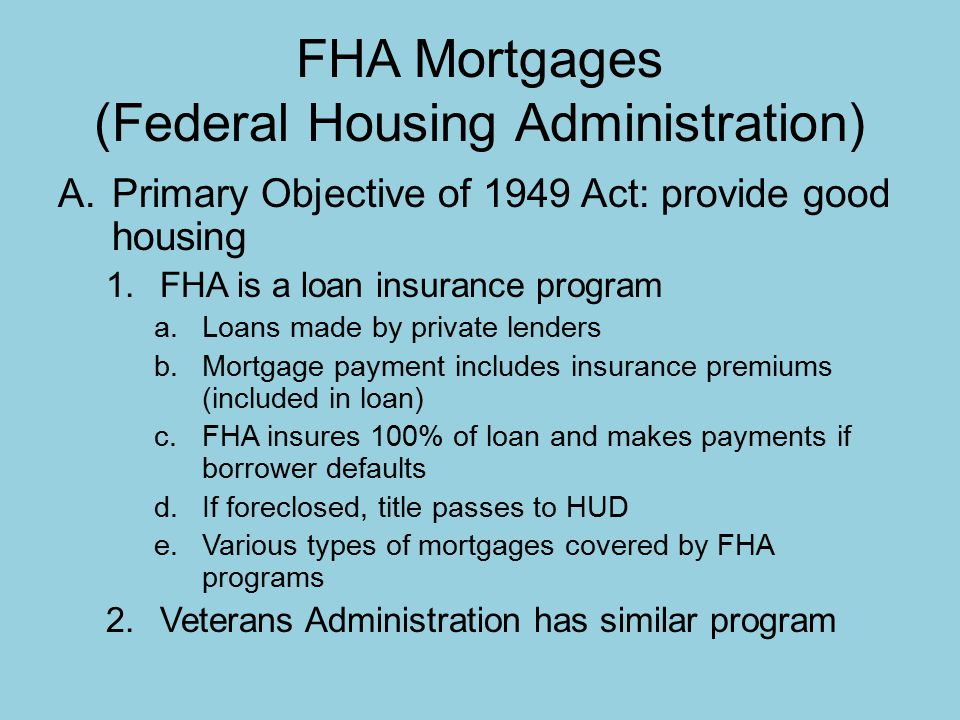 FHA Mortgages (Federal Housing Administration) A.Primary Objective of 1949 Act: provide good housing 1.FHA is a loan insurance program a.Loans made by private lenders b.Mortgage payment includes insurance premiums (included in loan) c.FHA insures 100% of loan and makes payments if borrower defaults d.If foreclosed, title passes to HUD e.Various types of mortgages covered by FHA programs 2.Veterans Administration has similar program