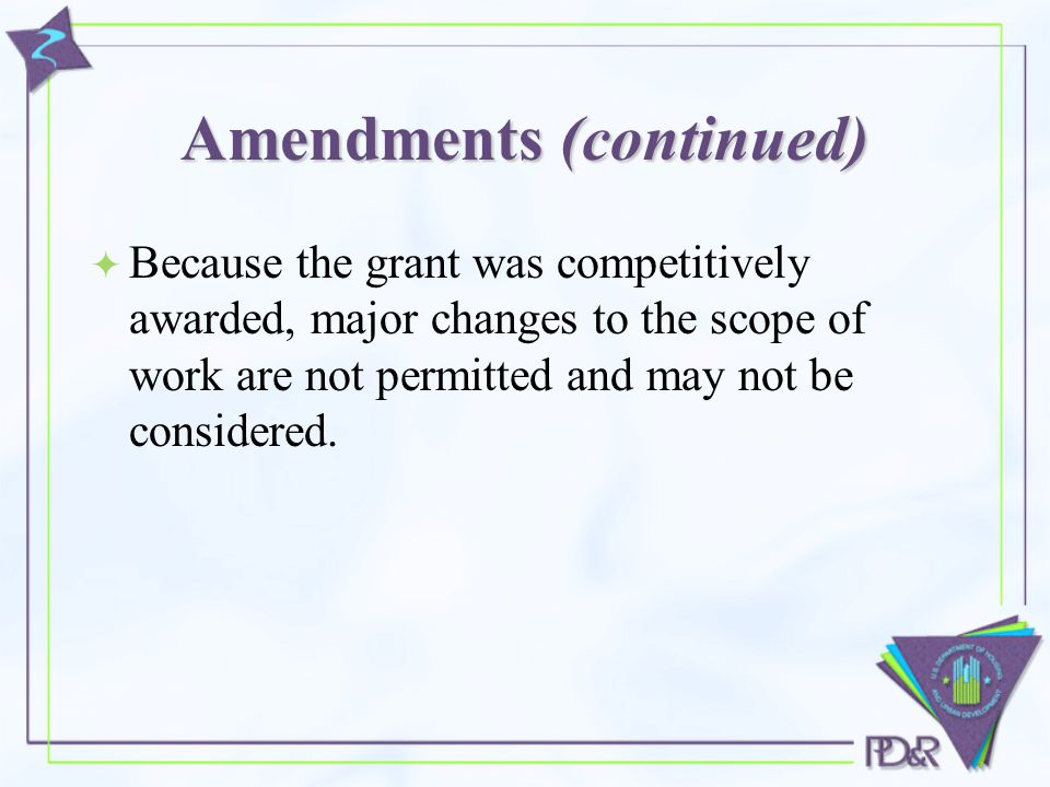 Amendments (continued)  Because the grant was competitively awarded, major changes to the scope of work are not permitted and may not be considered.