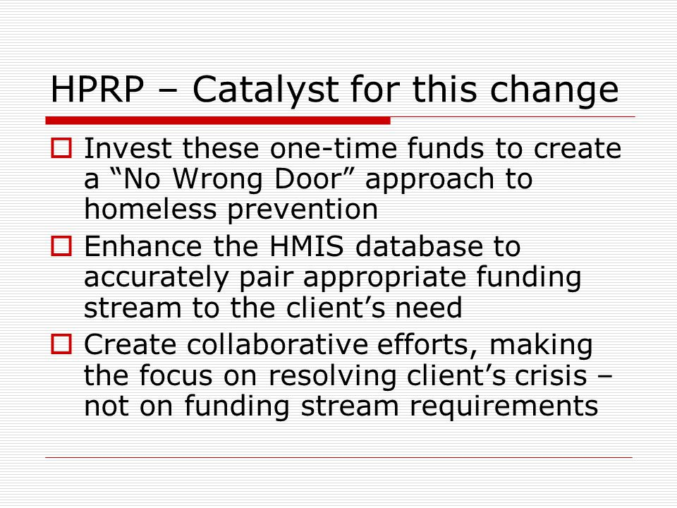 HPRP – Catalyst for this change  Invest these one-time funds to create a No Wrong Door approach to homeless prevention  Enhance the HMIS database to accurately pair appropriate funding stream to the client's need  Create collaborative efforts, making the focus on resolving client's crisis – not on funding stream requirements