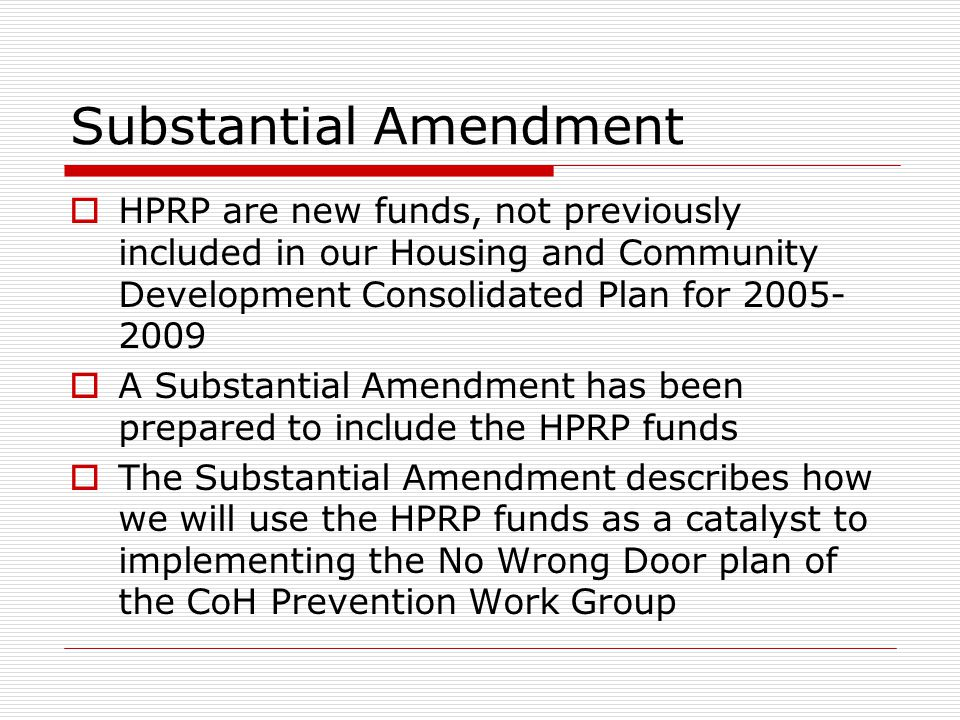 Substantial Amendment  HPRP are new funds, not previously included in our Housing and Community Development Consolidated Plan for  A Substantial Amendment has been prepared to include the HPRP funds  The Substantial Amendment describes how we will use the HPRP funds as a catalyst to implementing the No Wrong Door plan of the CoH Prevention Work Group