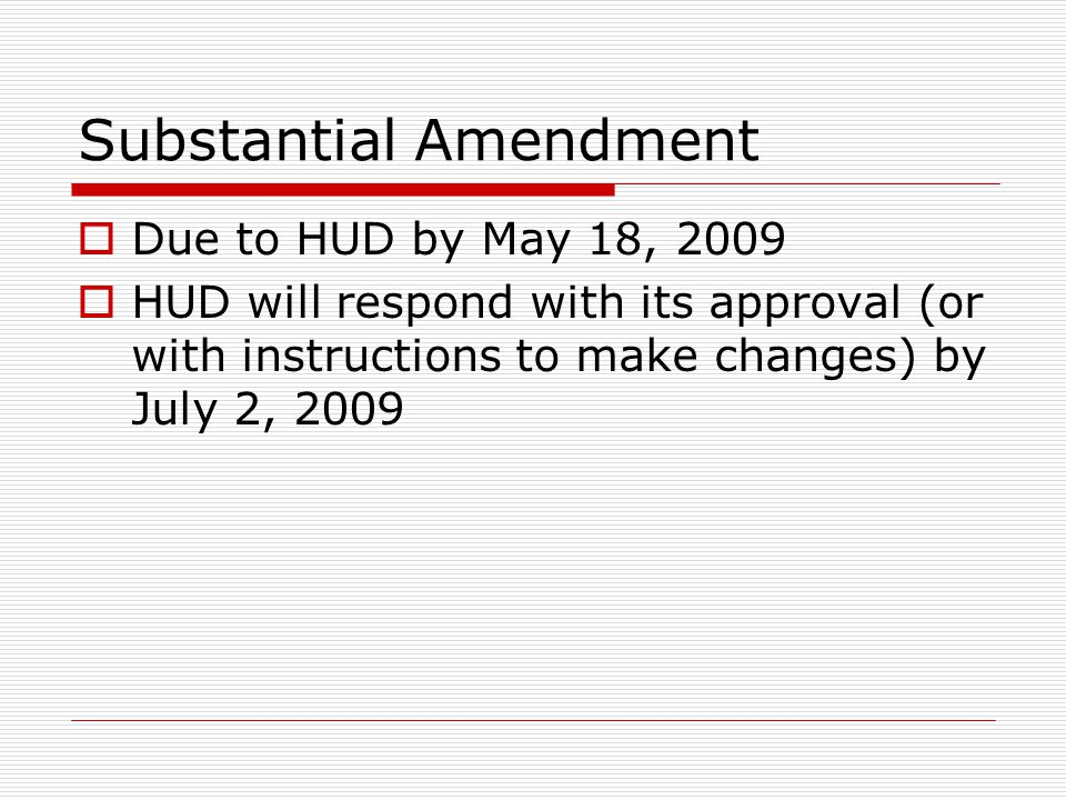 Substantial Amendment  Due to HUD by May 18, 2009  HUD will respond with its approval (or with instructions to make changes) by July 2, 2009