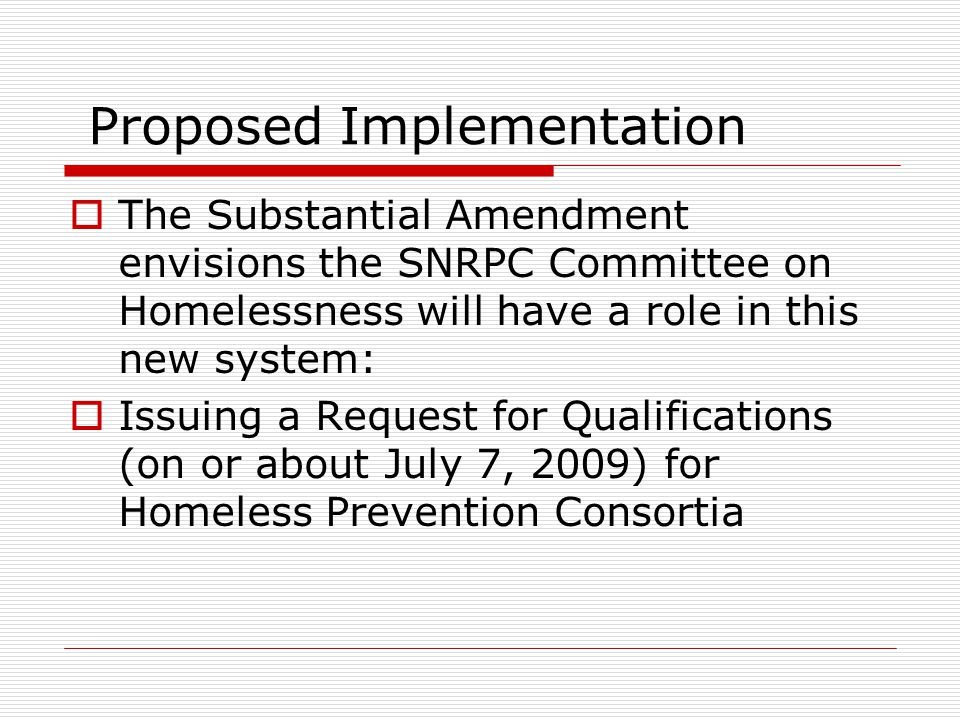Proposed Implementation  The Substantial Amendment envisions the SNRPC Committee on Homelessness will have a role in this new system:  Issuing a Request for Qualifications (on or about July 7, 2009) for Homeless Prevention Consortia