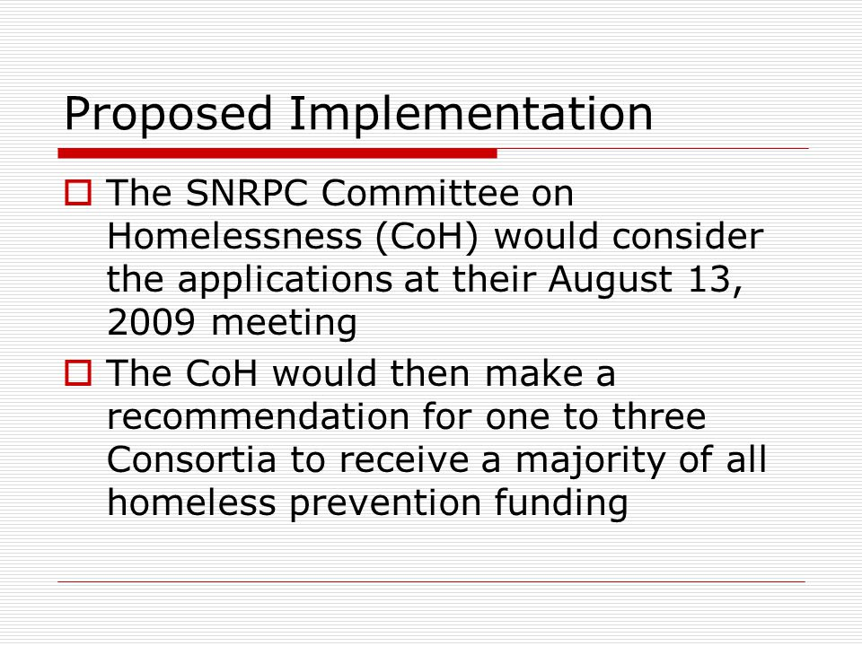 Proposed Implementation  The SNRPC Committee on Homelessness (CoH) would consider the applications at their August 13, 2009 meeting  The CoH would then make a recommendation for one to three Consortia to receive a majority of all homeless prevention funding