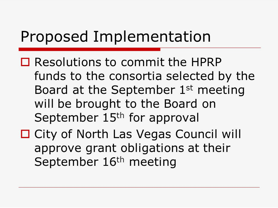 Proposed Implementation  Resolutions to commit the HPRP funds to the consortia selected by the Board at the September 1 st meeting will be brought to the Board on September 15 th for approval  City of North Las Vegas Council will approve grant obligations at their September 16 th meeting