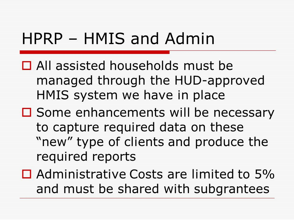HPRP – HMIS and Admin  All assisted households must be managed through the HUD-approved HMIS system we have in place  Some enhancements will be necessary to capture required data on these new type of clients and produce the required reports  Administrative Costs are limited to 5% and must be shared with subgrantees