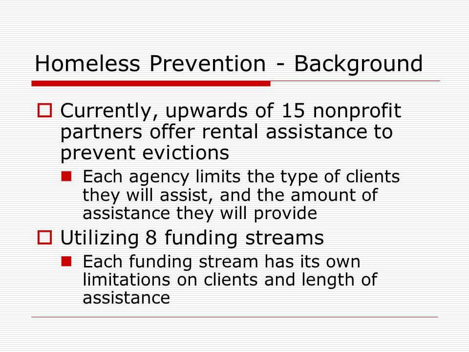 Homeless Prevention - Background  Currently, upwards of 15 nonprofit partners offer rental assistance to prevent evictions Each agency limits the type of clients they will assist, and the amount of assistance they will provide  Utilizing 8 funding streams Each funding stream has its own limitations on clients and length of assistance