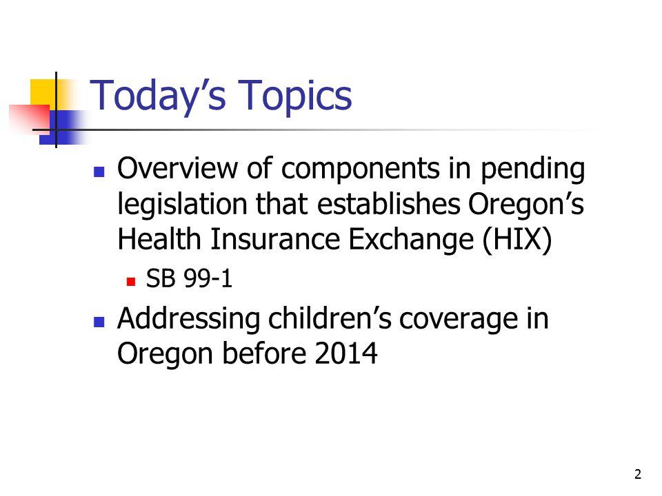 2 Todays Topics Overview Of Components In Pending Legislation That Establishes Oregons Health Insurance Exchange HIX SB 99 1 Addressing Childrens