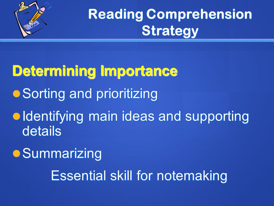 Reading Comprehension Strategy Determining Importance Sorting and prioritizing Sorting and prioritizing Identifying main ideas and supporting details Identifying main ideas and supporting details Summarizing Summarizing Essential skill for notemaking
